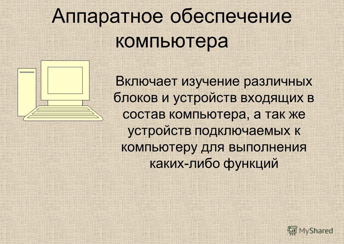 Аппаратное обеспечение компьютера Включает изучение различных блоков и устройств входящих в состав компьютера, а так же устройств подключаемых к компьютеру для выполнения каких-либо функций