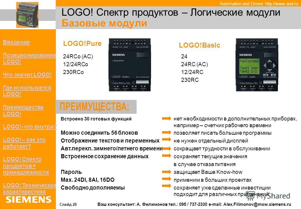 Automation and Drives http://www.aud.ru Слайд 28 Ваш консультант: А. Филимонов тел.: 095 / 737-2330 e-mail: Alex.Filimonov@mow.siemens.ru ВВведение Позиционирование LOGO! Что значит LOGO! Где используется LOGO! Преимущества LOGO!реимущества LOGO! - ч