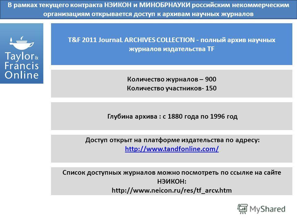 В рамках текущего контракта НЭИКОН и МИНОБРНАУКИ российским некоммерческим организациям открывается доступ к архивам научных журналов T&F 2011 JournaL ARCHIVES COLLECTION - полный архив научных журналов издательства TF Количество журналов – 900 Колич