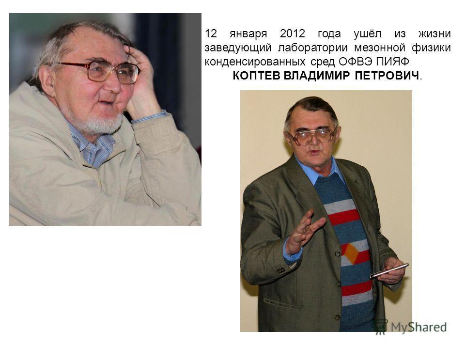 12 января 2012 года ушёл из жизни заведующий лаборатории мезонной физики конденсированных сред ОФВЭ ПИЯФ КОПТЕВ ВЛАДИМИР ПЕТРОВИЧ.