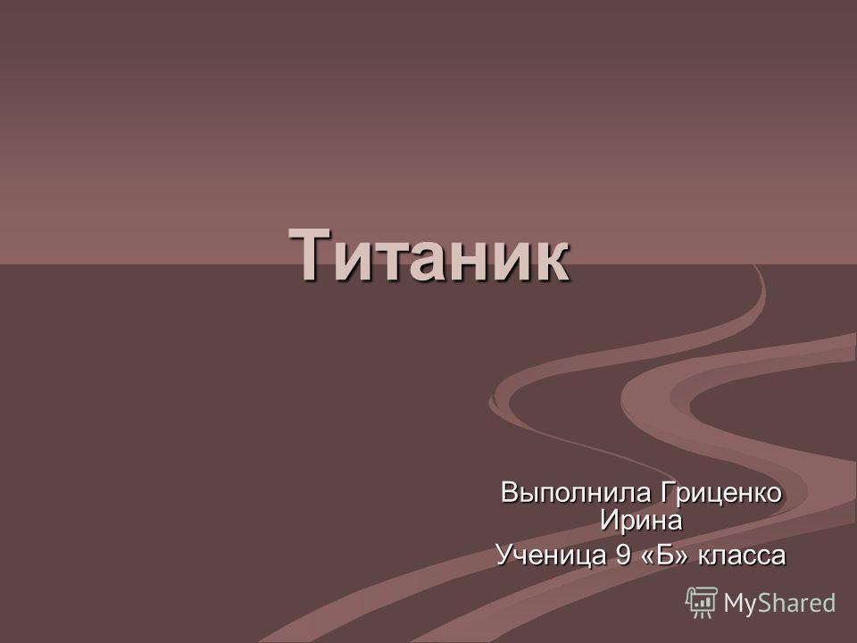 Титаник Выполнила Гриценко Ирина Ученица 9 «Б» класса