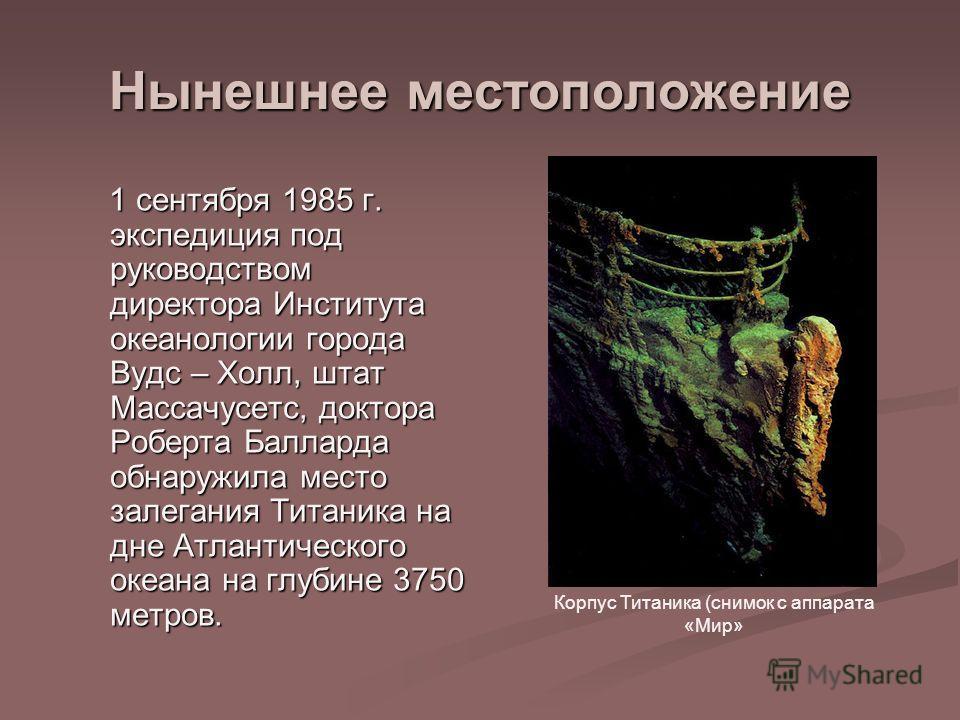 Нынешнее местоположение 1 сентября 1985 г. экспедиция под руководством директора Института океанологии города Вудс – Холл, штат Массачусетс, доктора Роберта Балларда обнаружила место залегания Титаника на дне Атлантического океана на глубине 3750 мет