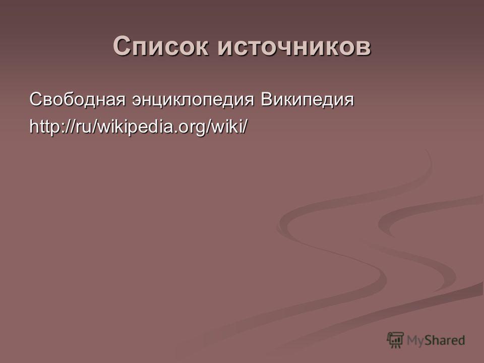Список источников Свободная энциклопедия Википедия http://ru/wikipedia.org/wiki/
