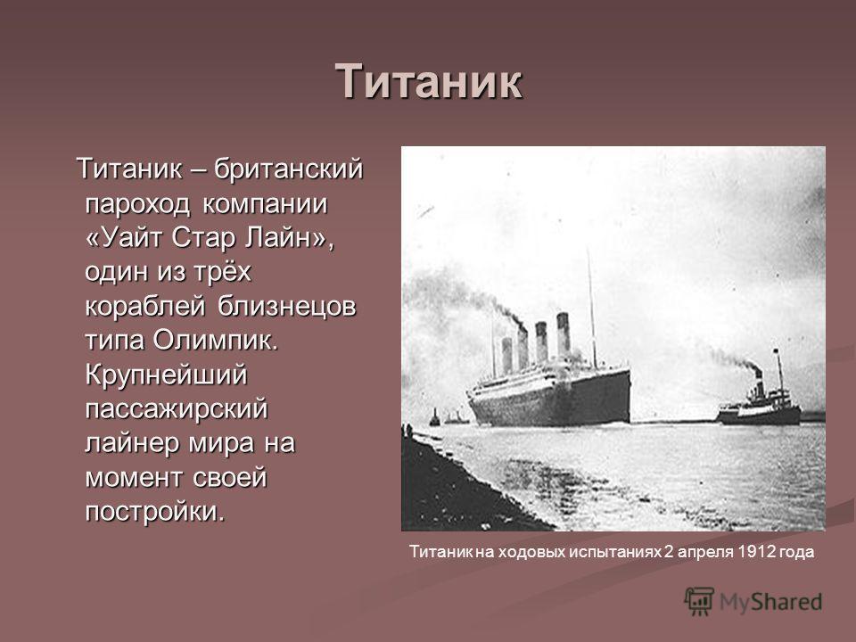 Титаник Титаник – британский пароход компании «Уайт Стар Лайн», один из трёх кораблей близнецов типа Олимпик. Крупнейший пассажирский лайнер мира на момент своей постройки. Титаник – британский пароход компании «Уайт Стар Лайн», один из трёх кораблей