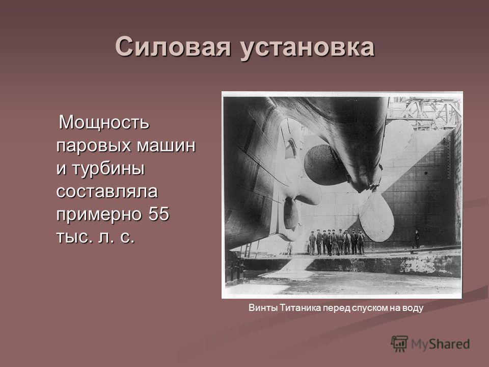 Силовая установка Мощность паровых машин и турбины составляла примерно 55 тыс. л. с. Мощность паровых машин и турбины составляла примерно 55 тыс. л. с. Винты Титаника перед спуском на воду
