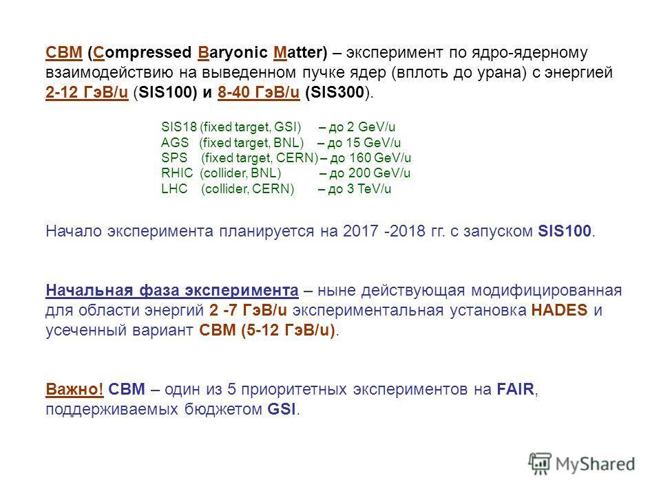 CBM (Compressed Baryonic Matter) – эксперимент по ядро-ядерному взаимодействию на выведенном пучке ядер (вплоть до урана) с энергией 2-12 ГэВ/u (SIS100) и 8-40 ГэВ/u (SIS300). Начало эксперимента планируется на 2017 -2018 гг. с запуском SIS100. Начал