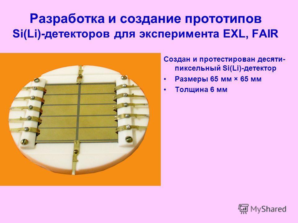 Разработка и создание прототипов Si(Li)-детекторов для эксперимента EXL, FAIR Создан и протестирован десяти- пиксельный Si(Li)-детектор Размеры 65 мм × 65 мм Толщина 6 мм