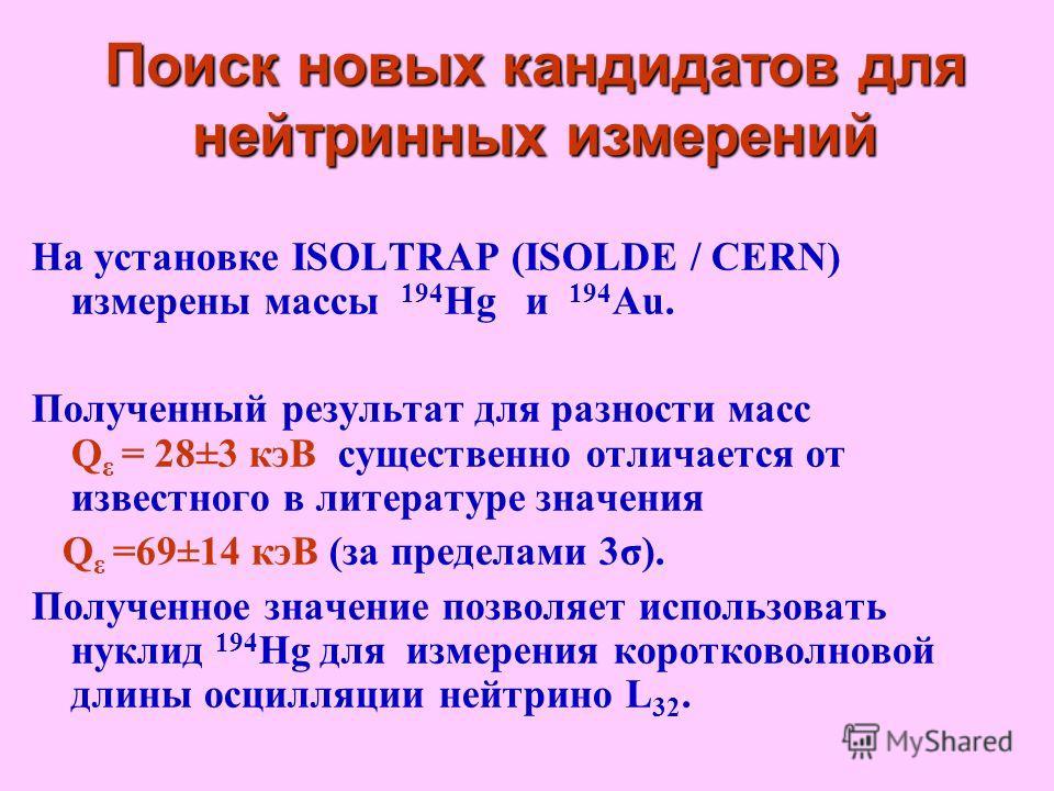 На установке ISOLTRAP (ISOLDE / CERN) измерены массы 194 Hg и 194 Au. Полученный результат для разности масс Q ε = 28±3 кэВ существенно отличается от известного в литературе значения Q ε =69±14 кэВ (за пределами 3σ). Полученное значение позволяет исп
