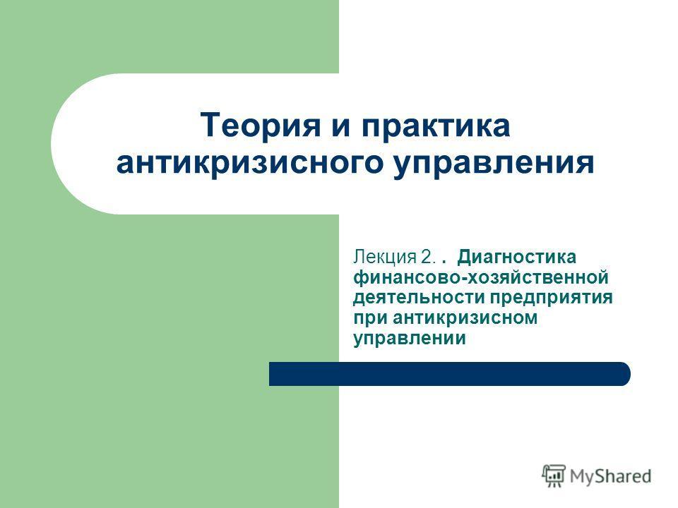 Теория и практика антикризисного управления Лекция 2.. Диагностика финансово-хозяйственной деятельности предприятия при антикризисном управлении