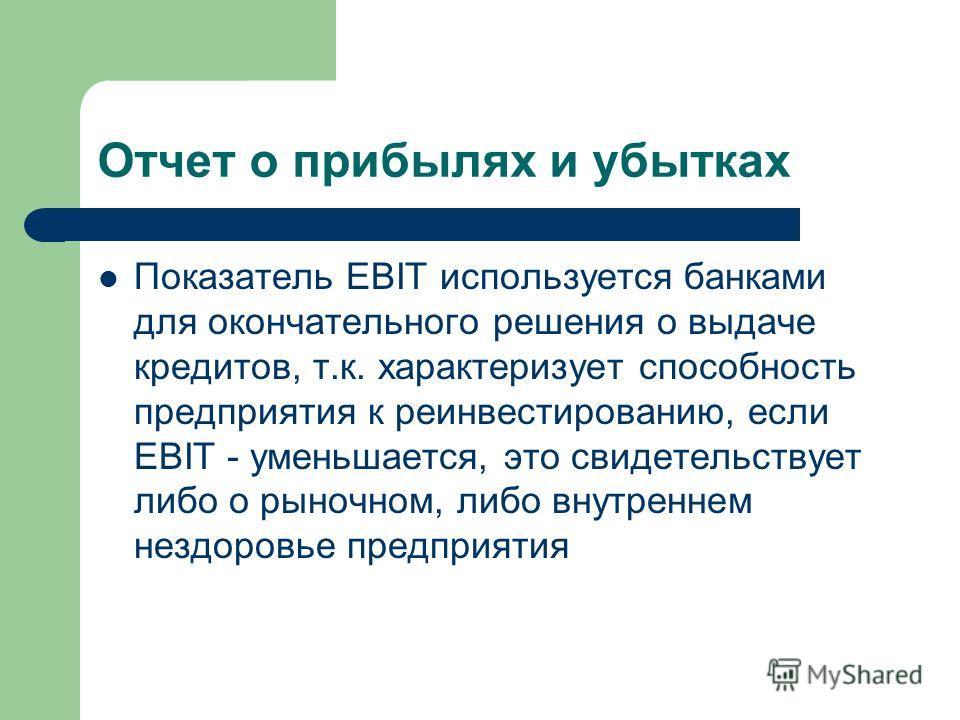 Отчет о прибылях и убытках Показатель EBIT используется банками для окончательного решения о выдаче кредитов, т.к. характеризует способность предприятия к реинвестированию, если EBIT - уменьшается, это свидетельствует либо о рыночном, либо внутреннем