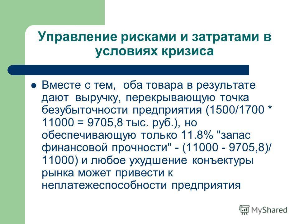 Управление рисками и затратами в условиях кризиса Вместе с тем, оба товара в результате дают выручку, перекрывающую точка безубыточности предприятия (1500/1700 * 11000 = 9705,8 тыс. руб.), но обеспечивающую только 11.8%