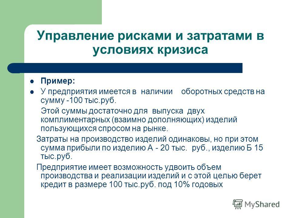 Управление рисками и затратами в условиях кризиса Пример: У предприятия имеется в наличии оборотных средств на сумму -100 тыс.руб. Этой суммы достаточно для выпуска двух комплиментарных (взаимно дополняющих) изделий пользующихся спросом на рынке. Зат