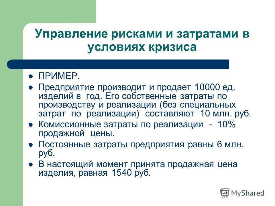 Управление рисками и затратами в условиях кризиса ПРИМЕР. Предприятие производит и продает 10000 ед. изделий в год. Его собственные затраты по производству и реализации (без специальных затрат по реализации) составляют 10 млн. руб. Комиссионные затра