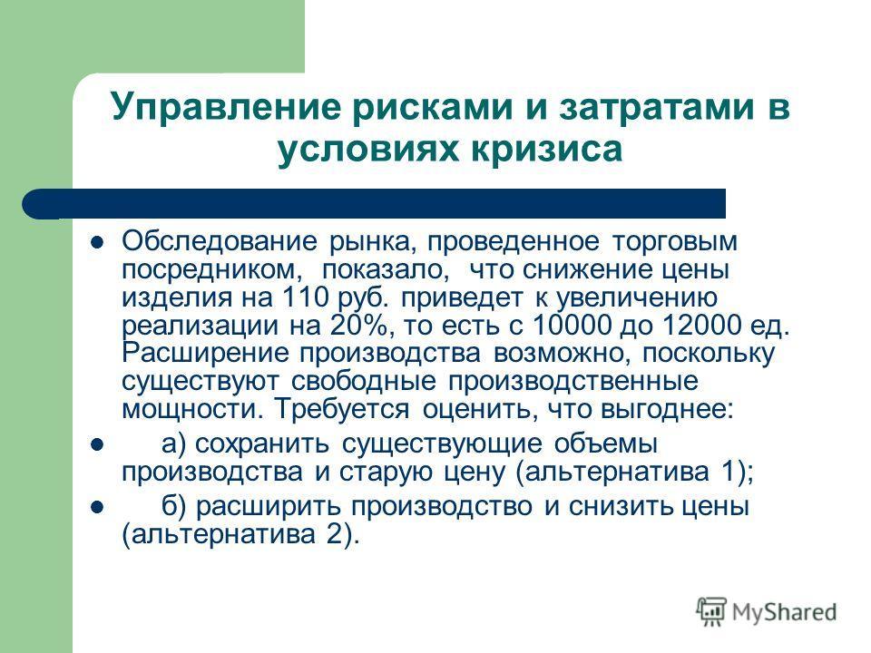 Управление рисками и затратами в условиях кризиса Обследование рынка, проведенное торговым посредником, показало, что снижение цены изделия на 110 руб. приведет к увеличению реализации на 20%, то есть с 10000 до 12000 ед. Расширение производства возм