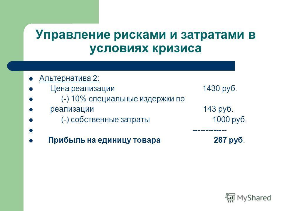 Управление рисками и затратами в условиях кризиса Альтернатива 2: Цена реализации 1430 руб. (-) 10% специальные издержки по реализации 143 руб. (-) собственные затраты 1000 руб. ------------- Прибыль на единицу товара 287 руб.