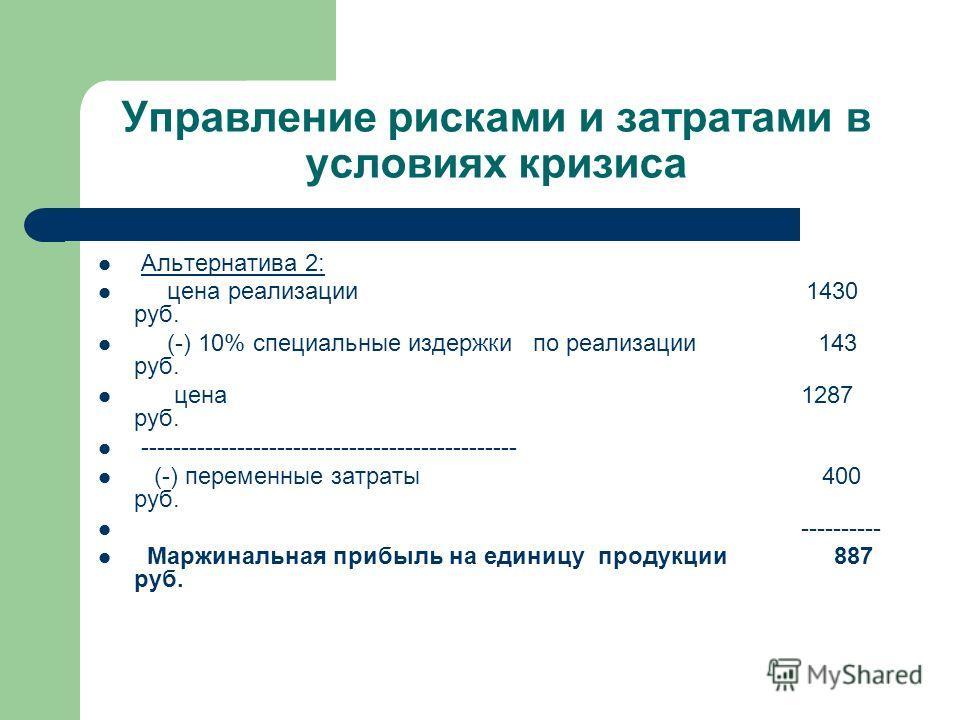 Управление рисками и затратами в условиях кризиса Альтернатива 2: цена реализации 1430 руб. (-) 10% специальные издержки по реализации 143 руб. цена 1287 руб. ----------------------------------------------- (-) переменные затраты 400 руб. ----------