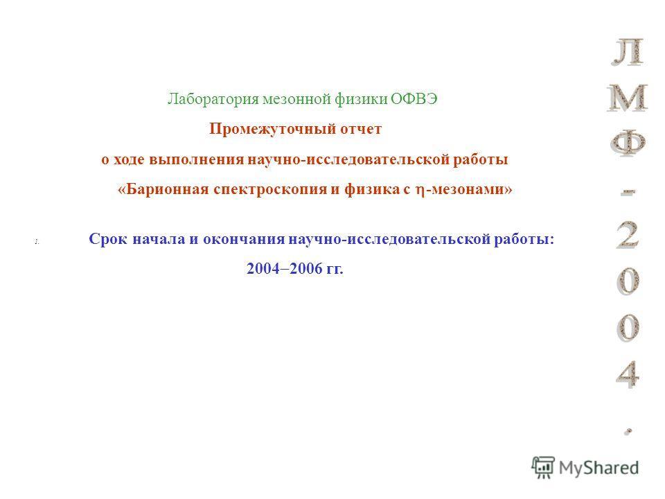 Лаборатория мезонной физики ОФВЭ Промежуточный отчет о ходе выполнения научно-исследовательской работы «Барионная спектроскопия и физика с -мезонами» 1. Срок начала и окончания научно-исследовательской работы: 2004 2006 гг.