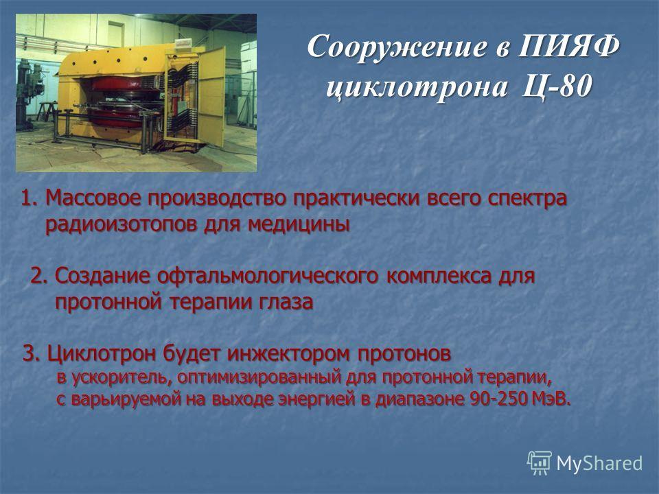 1.Массовое производство практически всего спектра радиоизотопов для медицины Сооружение в ПИЯФ циклотрона Ц-80 Сооружение в ПИЯФ циклотрона Ц-80 2.Создание офтальмологического комплекса для протонной терапии глаза 3.Циклотрон будет инжектором протоно