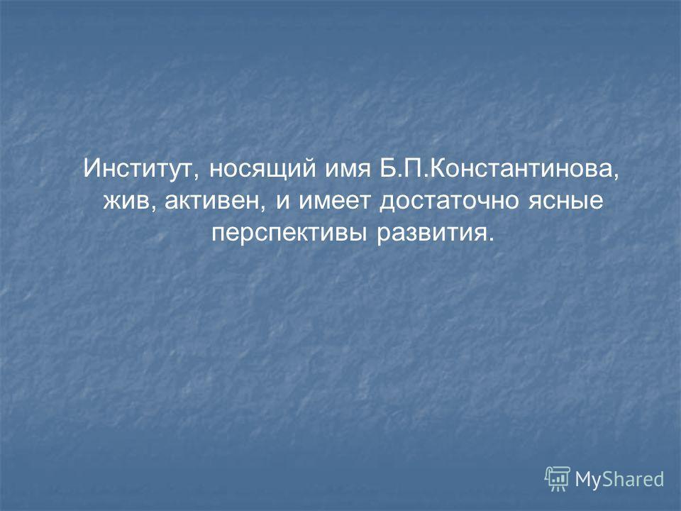 Институт, носящий имя Б.П.Константинова, жив, активен, и имеет достаточно ясные перспективы развития.