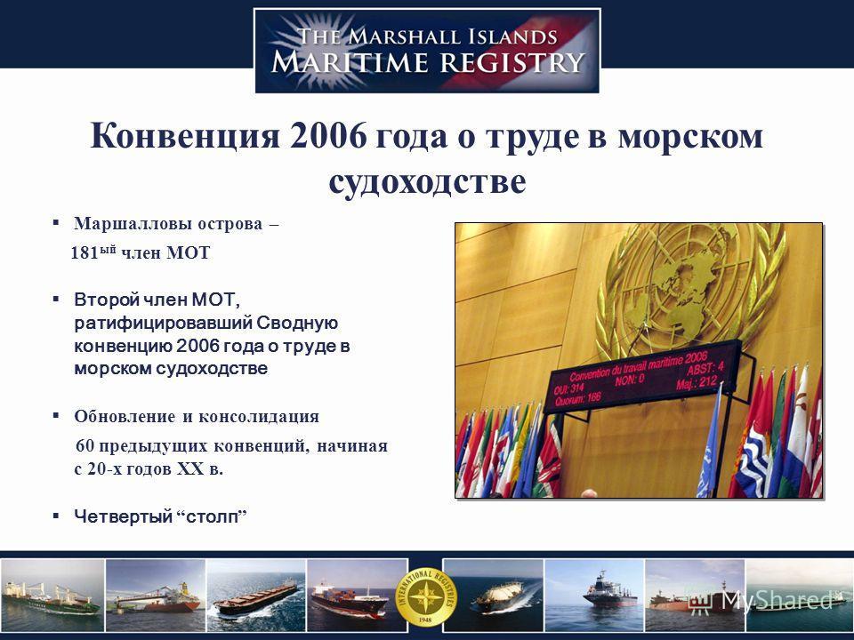 Конвенция 2006 года о труде в морском судоходстве Маршалловы острова – 181 ый член МОТ Второй член МОТ, ратифицировавший Сводную конвенцию 2006 года о труде в морском судоходстве Обновление и консолидация 60 предыдущих конвенций, начиная с 20-х годов