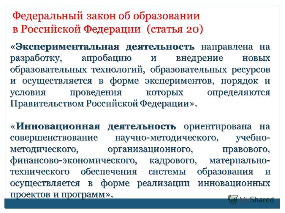 Федеральный закон об образовании в Российской Федерации (статья 20) «Экспериментальная деятельность направлена на разработку, апробацию и внедрение новых образовательных технологий, образовательных ресурсов и осуществляется в форме экспериментов, пор