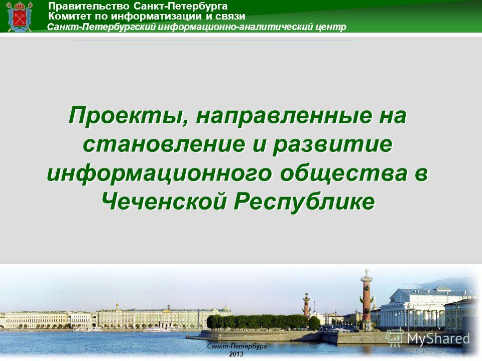 Правительство Санкт-Петербурга Санкт-Петербург 2013 Санкт-Петербургский информационно-аналитический центр Комитет по информатизации и связи Проекты, направленные на становление и развитие информационного общества в Чеченской Республике