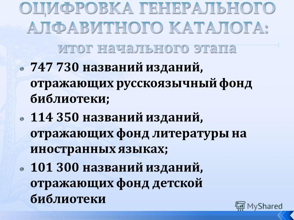 747 730 названий изданий, отражающих русскоязычный фонд библиотеки; 114 350 названий изданий, отражающих фонд литературы на иностранных языках; 101 300 названий изданий, отражающих фонд детской библиотеки