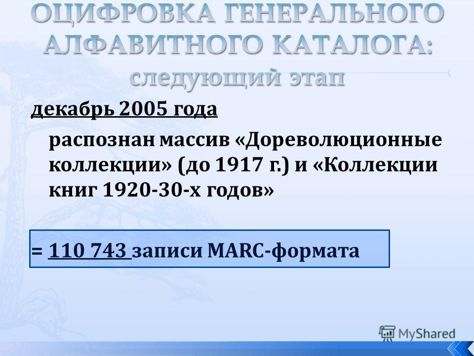 декабрь 2005 года распознан массив «Дореволюционные коллекции» (до 1917 г.) и «Коллекции книг 1920-30-х годов» = 110 743 записи MARC-формата