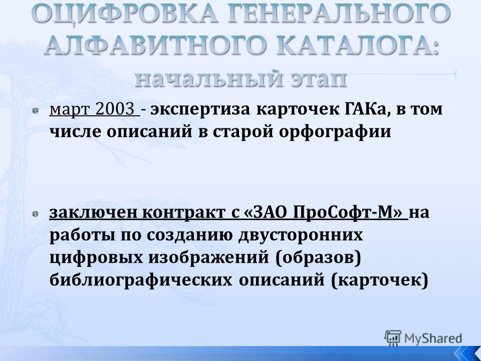 март 2003 - экспертиза карточек ГАКа, в том числе описаний в старой орфографии заключен контракт с «ЗАО ПроСофт-М» на работы по созданию двусторонних цифровых изображений (образов) библиографических описаний (карточек)
