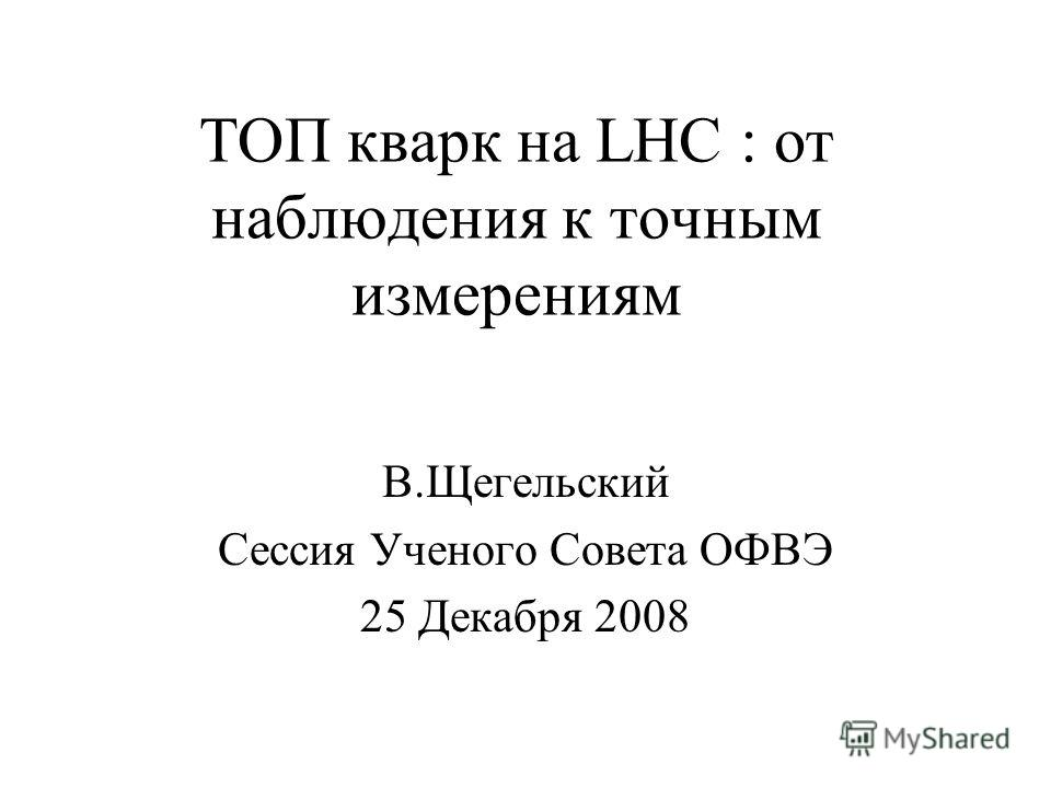 ТОП кварк на LHC : от наблюдения к точным измерениям В.Щегельский Сессия Ученого Совета ОФВЭ 25 Декабря 2008