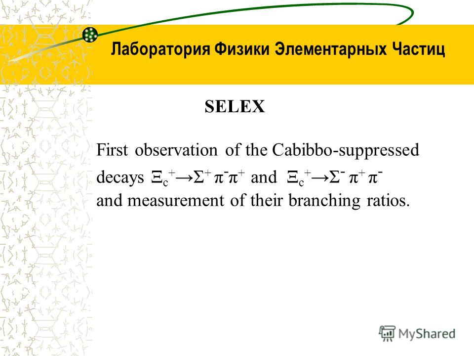 Лаборатория Физики Элементарных Частиц SELEX First observation of the Cabibbo-suppressed decays Ξ c + Σ + π - π + and Ξ c + Σ - π + π - and measurement of their branching ratios.