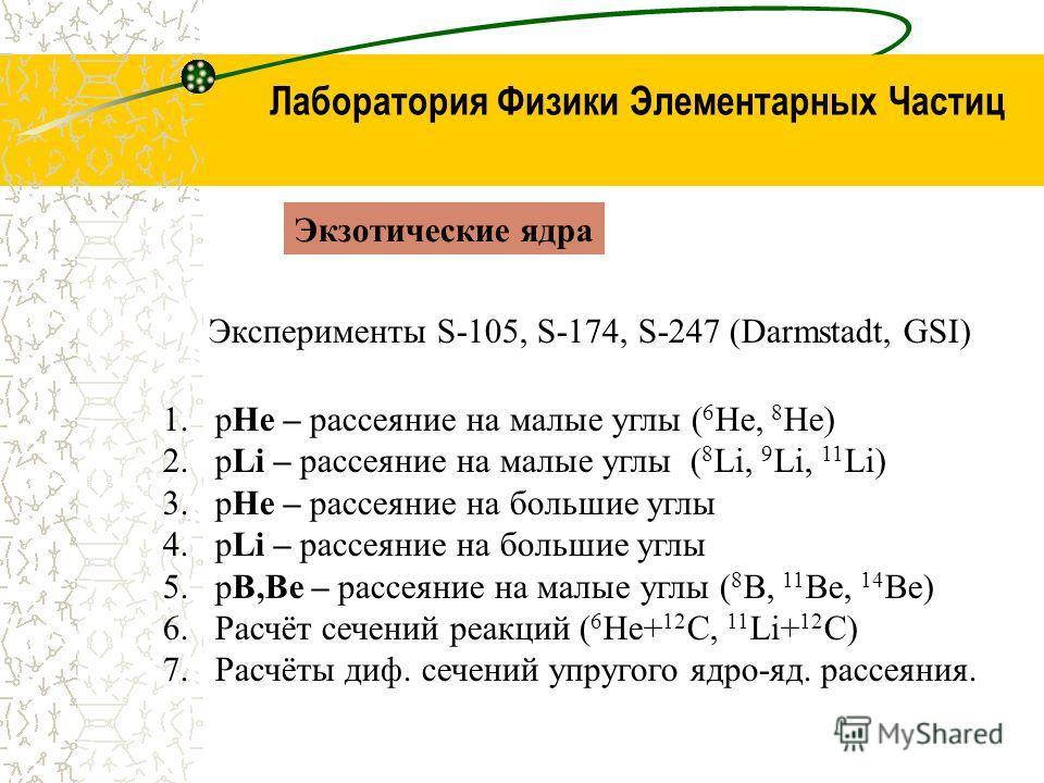 Лаборатория Физики Элементарных Частиц Экзотические ядра 1.pHe – рассеяние на малые углы ( 6 He, 8 He) 2.pLi – рассеяние на малые углы ( 8 Li, 9 Li, 11 Li) 3.pHe – рассеяние на большие углы 4.pLi – рассеяние на большие углы 5.pB,Be – рассеяние на мал