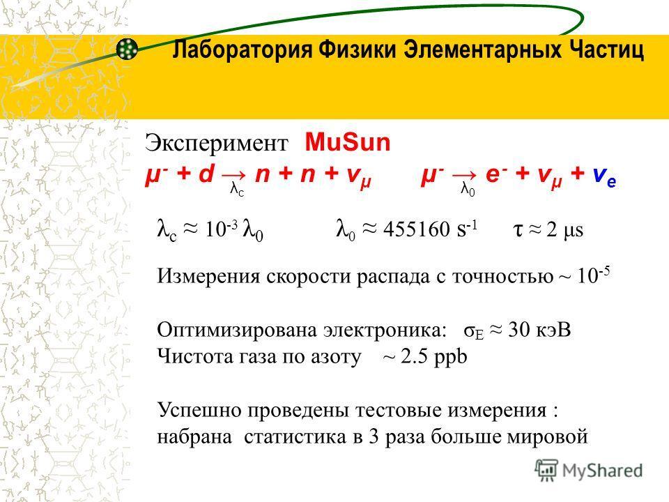 Лаборатория Физики Элементарных Частиц Эксперимент MuSun μ - + d n + n + ν μ μ - e - + ν μ + ν e λcλc λ0λ0 λ c 10 -3 λ 0 λ 0 455160 s -1 τ 2 μs Измерения скорости распада с точностью ~ 10 -5 Оптимизирована электроника: σ Е 30 кэВ Чистота газа по азот
