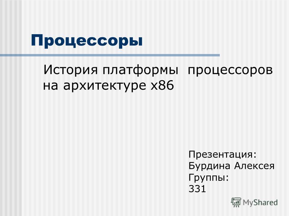 Процессоры История платформы процессоров на архитектуре х86 Презентация: Бурдина Алексея Группы: 331