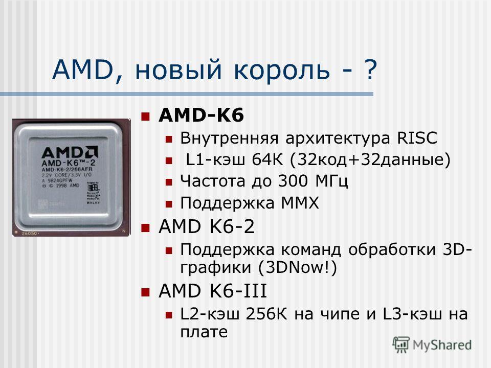 AMD, новый король - ? AMD-K6 Внутренняя архитектура RISC L1-кэш 64К (32код+32данные) Частота до 300 МГц Поддержка ММХ AMD K6-2 Поддержка команд обработки 3D- графики (3DNow!) AMD K6-III L2-кэш 256К на чипе и L3-кэш на плате
