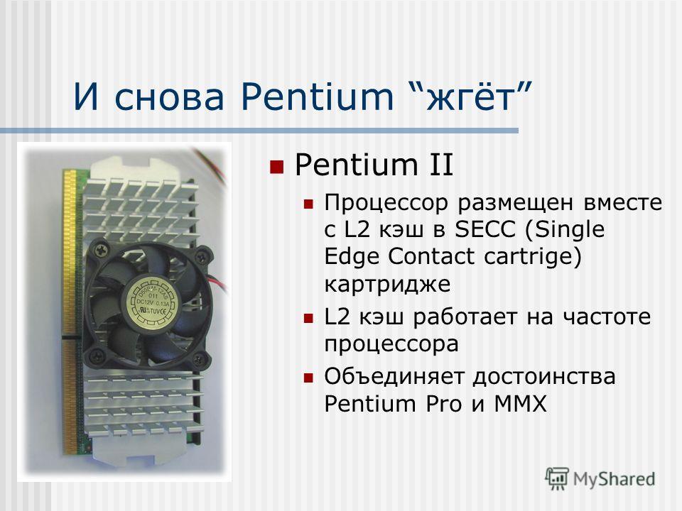 И снова Pentium жгёт Pentium II Процессор размещен вместе c L2 кэш в SECС (Single Edge Contact cartrige) картридже L2 кэш работает на частоте процессора Объединяет достоинства Pentium Pro и ММХ