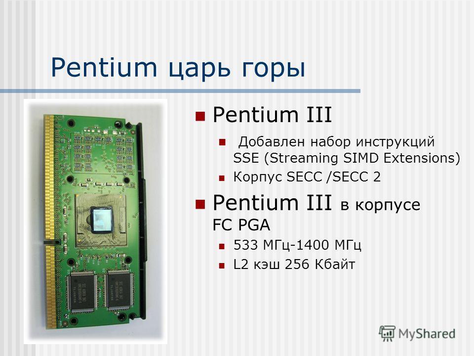 Pentium царь горы Pentium III Добавлен набор инструкций SSE (Streaming SIMD Extensions) Корпус SECC /SECC 2 Pentium III в корпусе FC PGA 533 МГц-1400 МГц L2 кэш 256 Кбайт