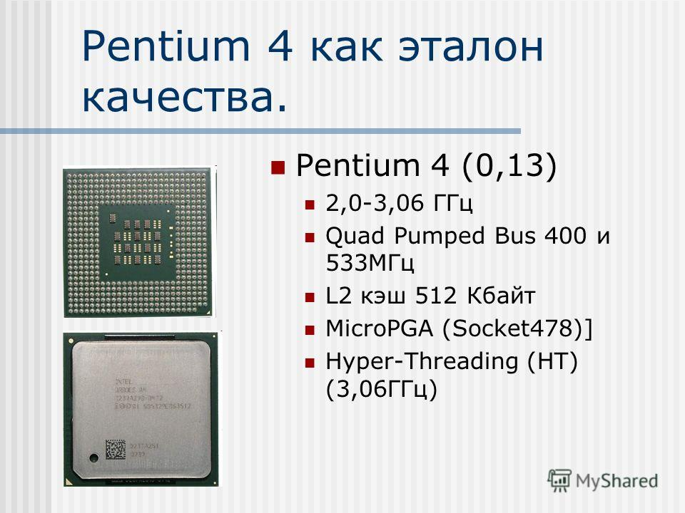 Pentium 4 как эталон качества. Pentium 4 (0,13) 2,0-3,06 ГГц Quad Pumped Bus 400 и 533МГц L2 кэш 512 Кбайт MicroPGA (Socket478)] Hyper-Threading (HT) (3,06ГГц)