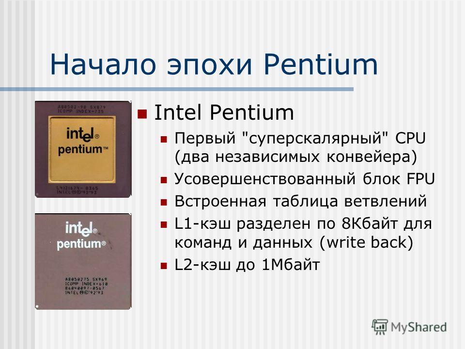 Начало эпохи Pentium Intel Pentium Первый суперскалярный CPU (два независимых конвейера) Усовершенствованный блок FPU Встроенная таблица ветвлений L1-кэш разделен по 8Кбайт для команд и данных (write back) L2-кэш до 1Мбайт