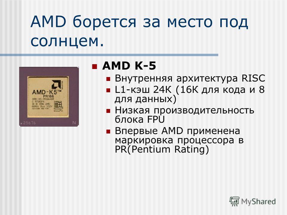AMD борется за место под солнцем. AMD K-5 Внутренняя архитектура RISC L1-кэш 24К (16К для кода и 8 для данных) Низкая производительность блока FPU Впервые AMD применена маркировка процессора в PR(Pentium Rating)