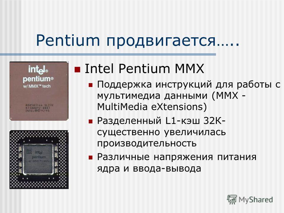 Pentium продвигается….. Intel Pentium MMX Поддержка инструкций для работы с мультимедиа данными (MMX - MultiMedia eXtensions) Разделенный L1-кэш 32К- существенно увеличилась производительность Различные напряжения питания ядра и ввода-вывода