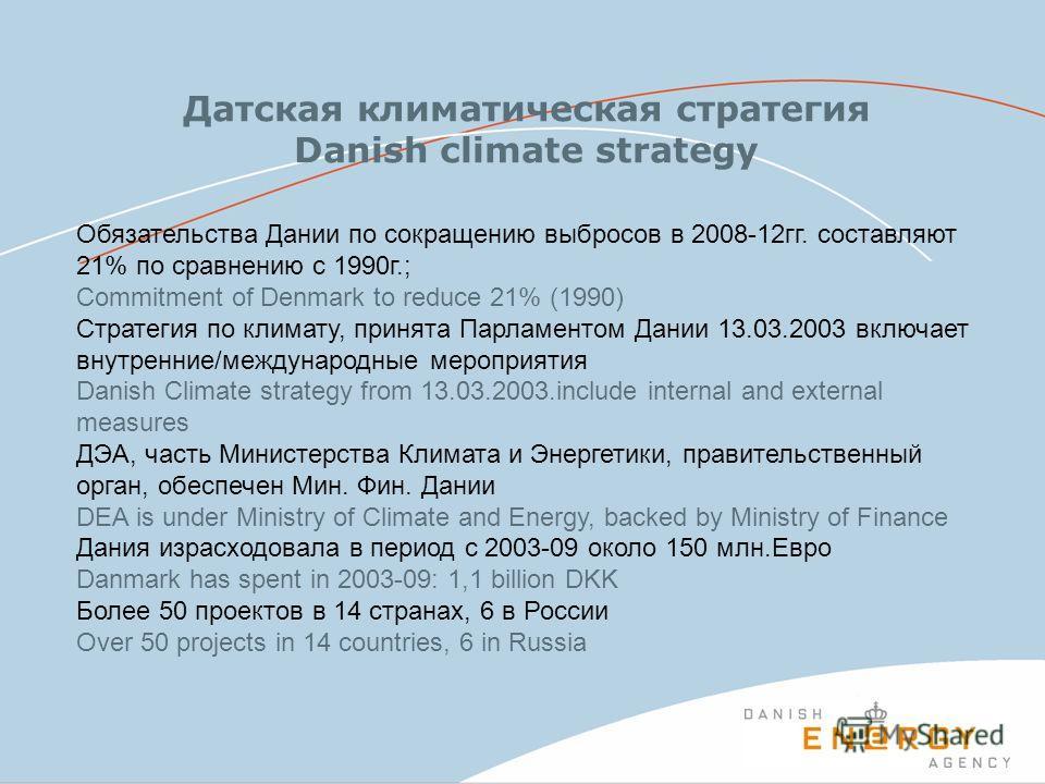 Обязательства Дании по сокращению выбросов в 2008-12гг. составляют 21% по сравнению с 1990г.; Commitment of Denmark to reduce 21% (1990) Стратегия по климату, принята Парламентом Дании 13.03.2003 включает внутренние/международные мероприятия Danish C