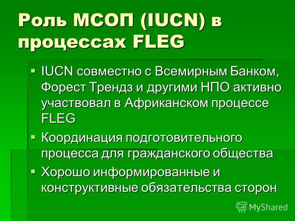 Роль МСОП (IUCN) в процессах FLEG IUCN совместно с Всемирным Банком, Форест Трендз и другими НПО активно участвовал в Африканском процессе FLEG IUCN совместно с Всемирным Банком, Форест Трендз и другими НПО активно участвовал в Африканском процессе F