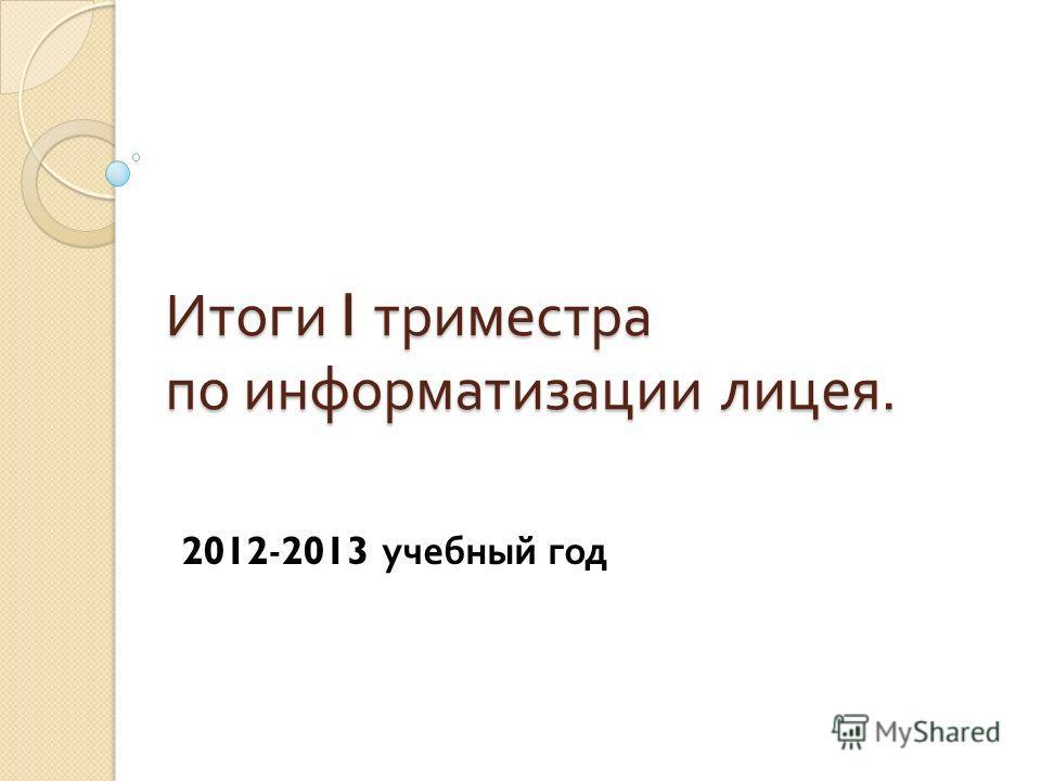 Итоги I триместра по информатизации лицея. 2012 - 2013 учебный год