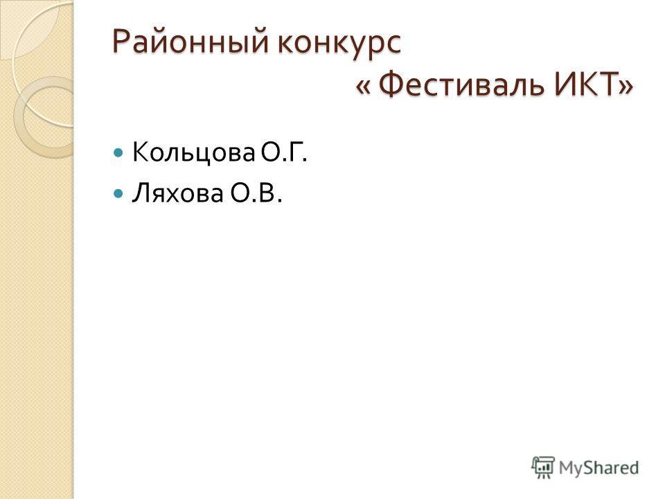 Районный конкурс « Фестиваль ИКТ » Кольцова О. Г. Ляхова О. В.