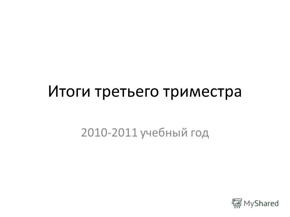 Итоги третьего триместра 2010-2011 учебный год