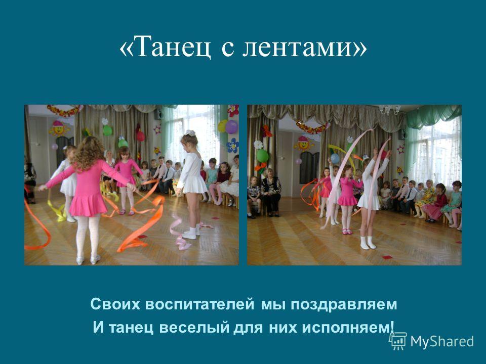 «Танец с лентами» Своих воспитателей мы поздравляем И танец веселый для них исполняем!