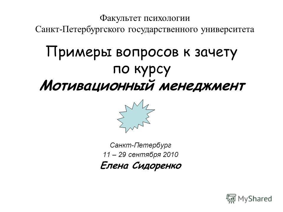 Примеры вопросов к зачету по курсу Мотивационный менеджмент Санкт-Петербург 11 – 29 сентября 2010 Елена Сидоренко Факультет психологии Санкт-Петербургского государственного университета
