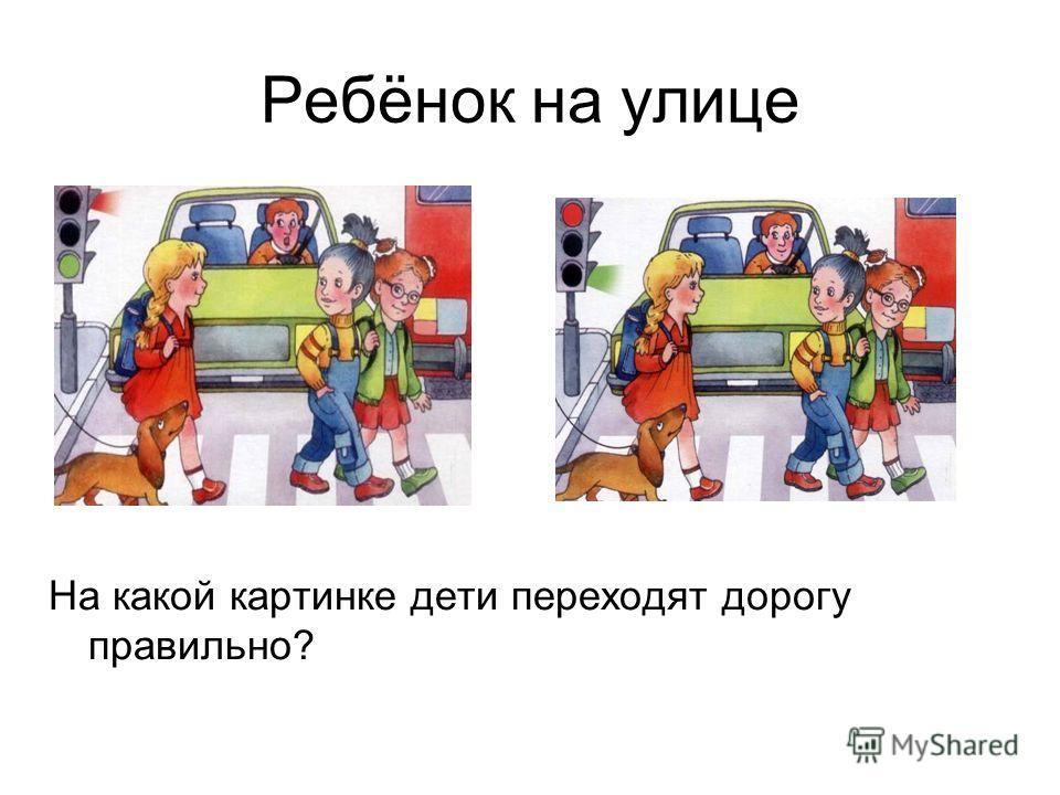 Ребёнок на улице На какой картинке дети переходят дорогу правильно?
