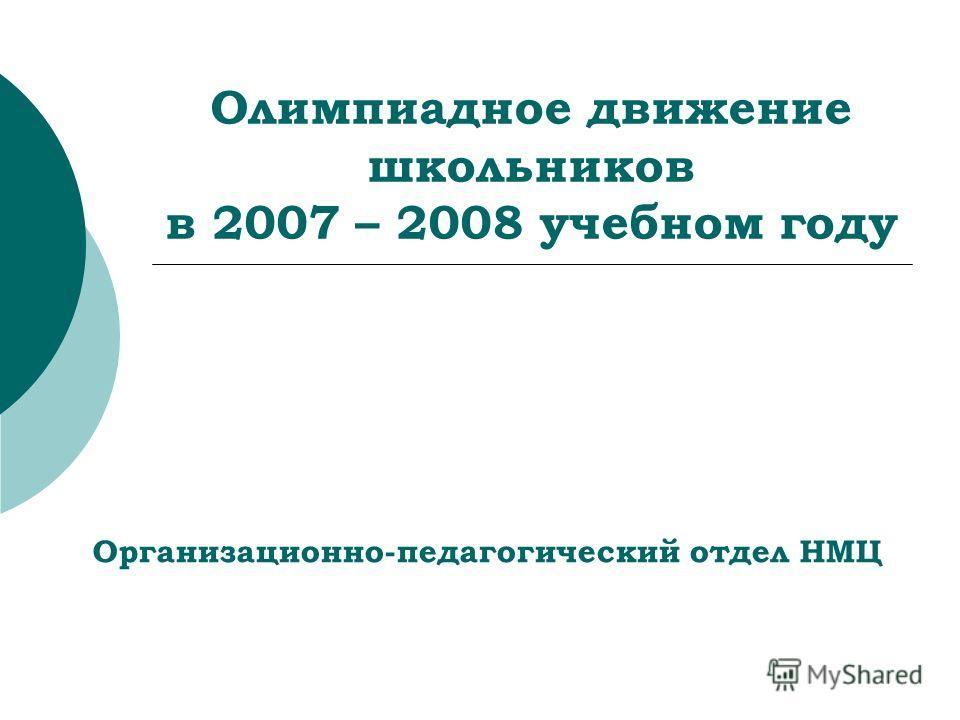 Олимпиадное движение школьников в 2007 – 2008 учебном году Организационно-педагогический отдел НМЦ
